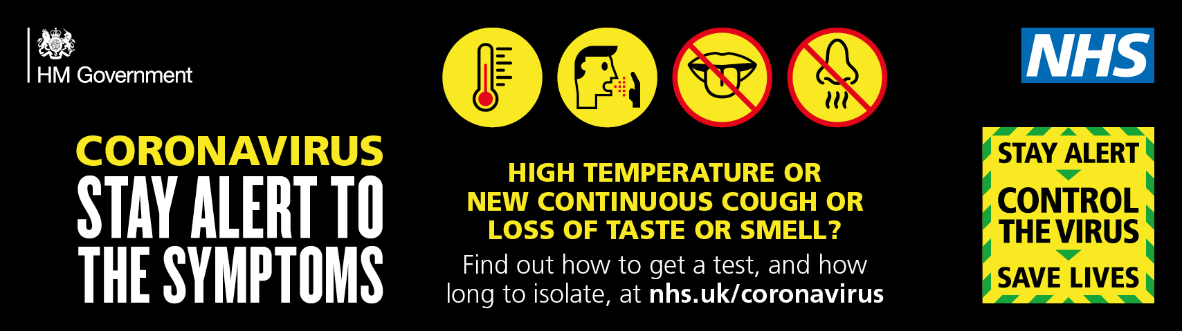 HIGH TEMPERATURE OR NEW CONTINUOUS COUGH OR LOSS OF TASTE OR SMELL? Find out how to get a test, and how long to isolate, at nhs.uk/coronavirus THE SYMPTOMS STAY ALERT TO CORONAVIRUS